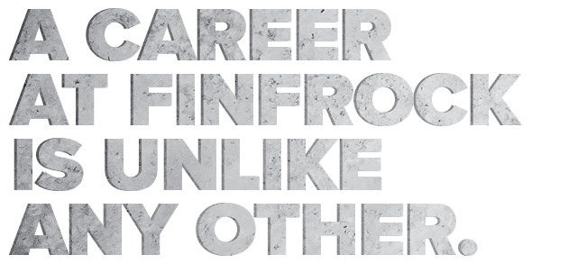 A Career at FINFROCK is Unlike Any Other.